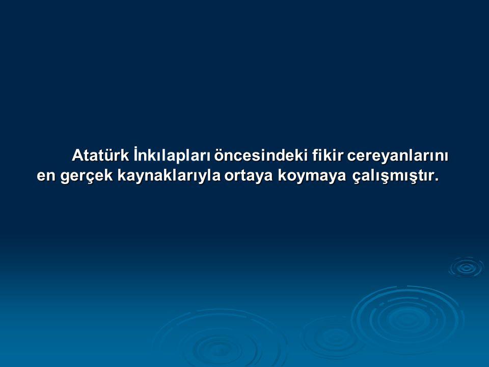 Atatürk öncesindeki fikir cereyanlarını en gerçek kaynaklarıyla ortaya koymaya çalışmıştır. Atatürk İnkılapları öncesindeki fikir cereyanlarını en ger
