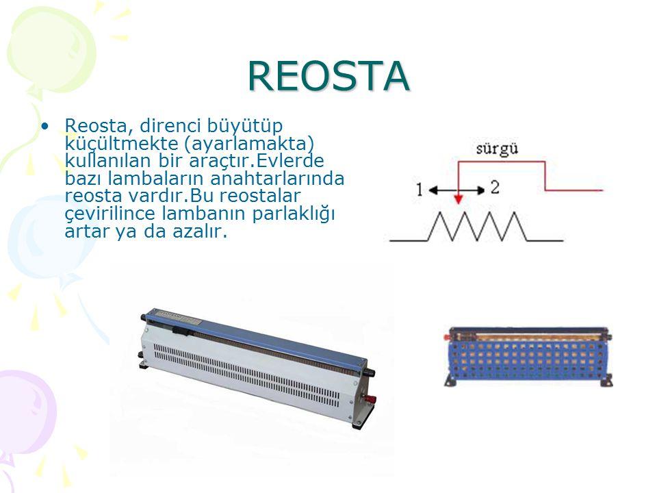 REOSTA Reosta, direnci büyütüp küçültmekte (ayarlamakta) kullanılan bir araçtır.Evlerde bazı lambaların anahtarlarında reosta vardır.Bu reostalar çevirilince lambanın parlaklığı artar ya da azalır.