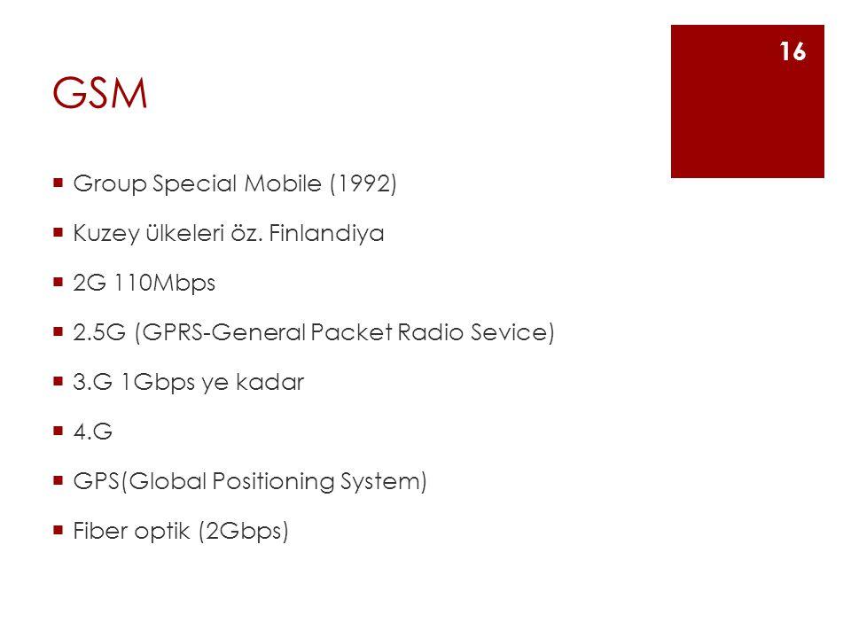 GSM  Group Special Mobile (1992)  Kuzey ülkeleri öz. Finlandiya  2G 110Mbps  2.5G (GPRS-General Packet Radio Sevice)  3.G 1Gbps ye kadar  4.G 