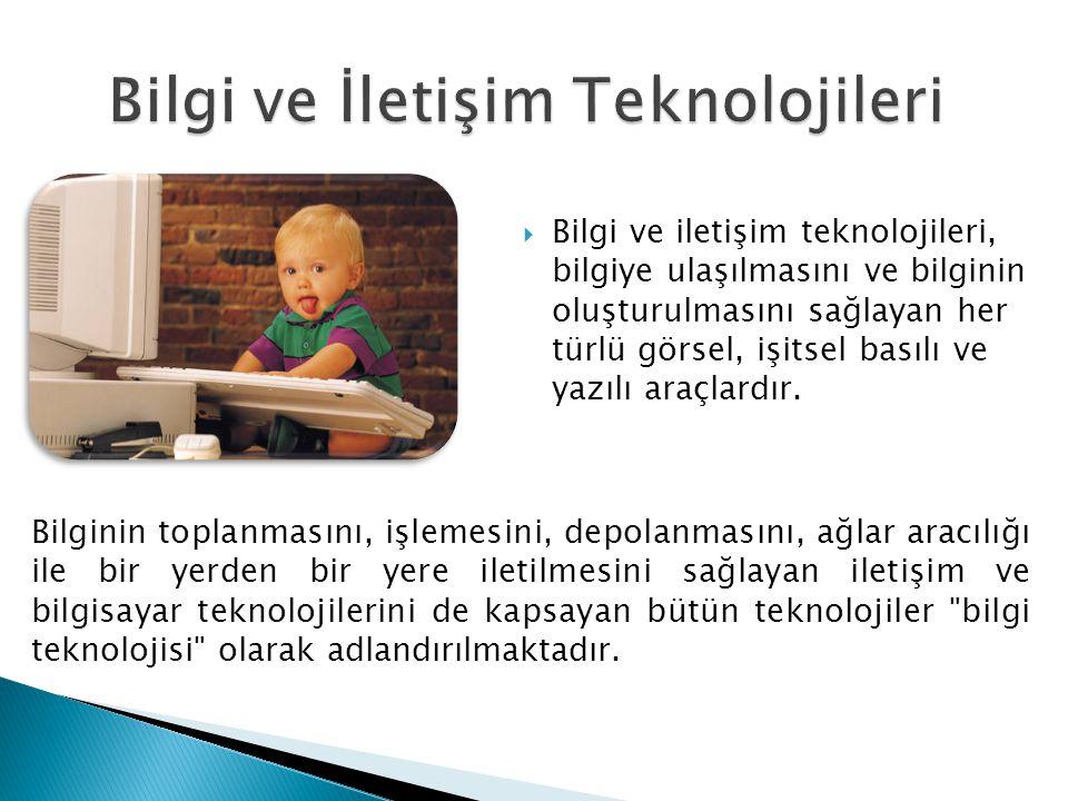  Bilgi ve iletişim teknolojileri, bilgiye ulaşılmasını ve bilginin oluşturulmasını sağlayan her türlü görsel, işitsel basılı ve yazılı araçlardır. Bi