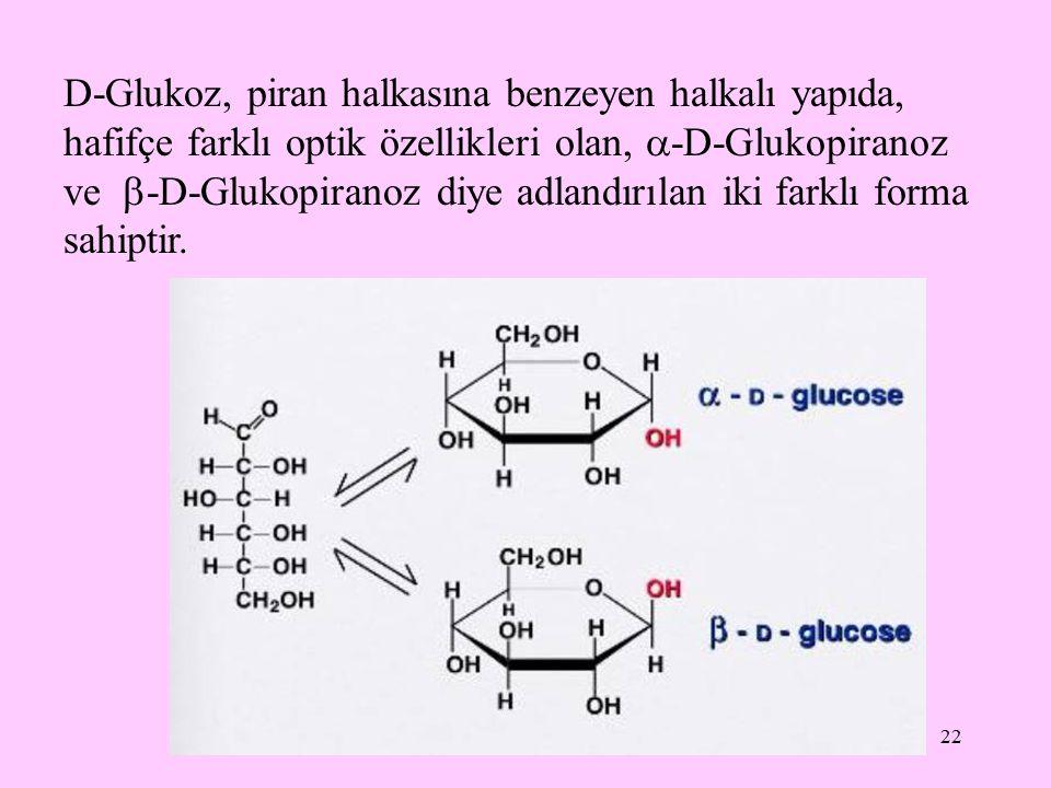 22 D-Glukoz, piran halkasına benzeyen halkalı yapıda, hafifçe farklı optik özellikleri olan,  -D-Glukopiranoz ve  -D-Glukopiranoz diye adlandırılan