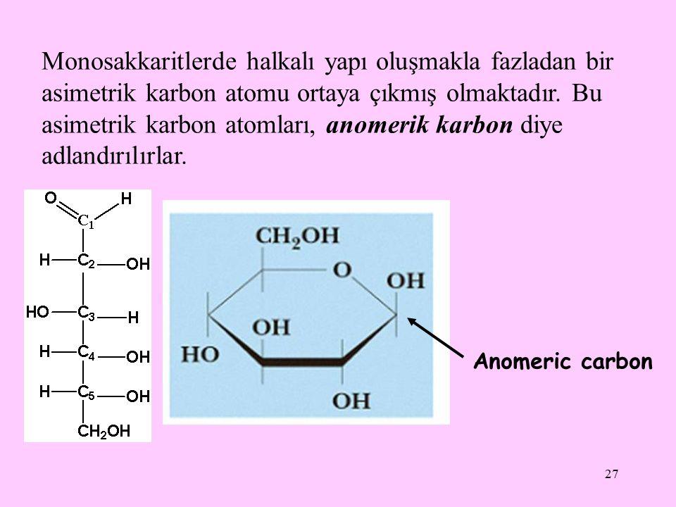 27 Monosakkaritlerde halkalı yapı oluşmakla fazladan bir asimetrik karbon atomu ortaya çıkmış olmaktadır. Bu asimetrik karbon atomları, anomerik karbo
