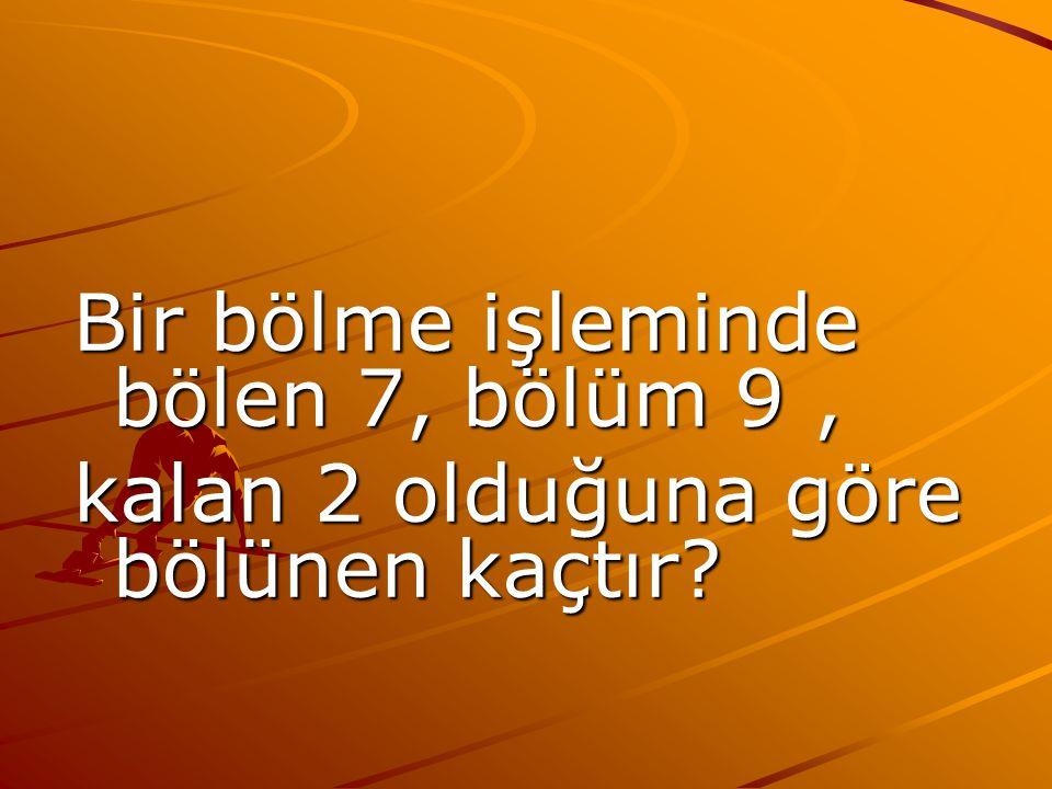 Bir bölme işleminde bölen 7, bölüm 9, kalan 2 olduğuna göre bölünen kaçtır?