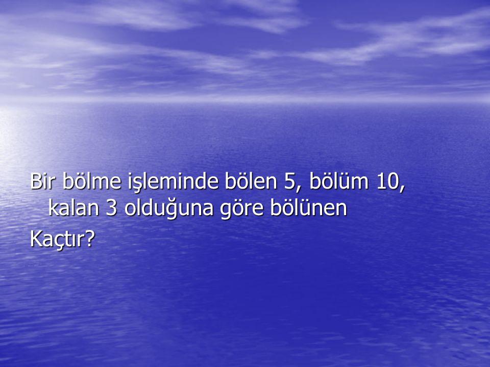 Bir bölme işleminde bölen 5, bölüm 10, kalan 3 olduğuna göre bölünen Kaçtır?