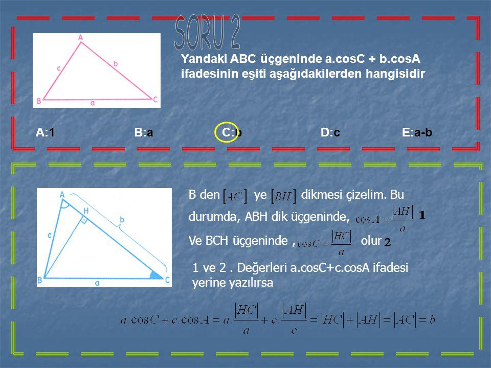 A:1 B:a C:b D:c E:a-b Yandaki ABC üçgeninde a.cosC + b.cosA ifadesinin eşiti aşağıdakilerden hangisidir B den ye dikmesi çizelim.