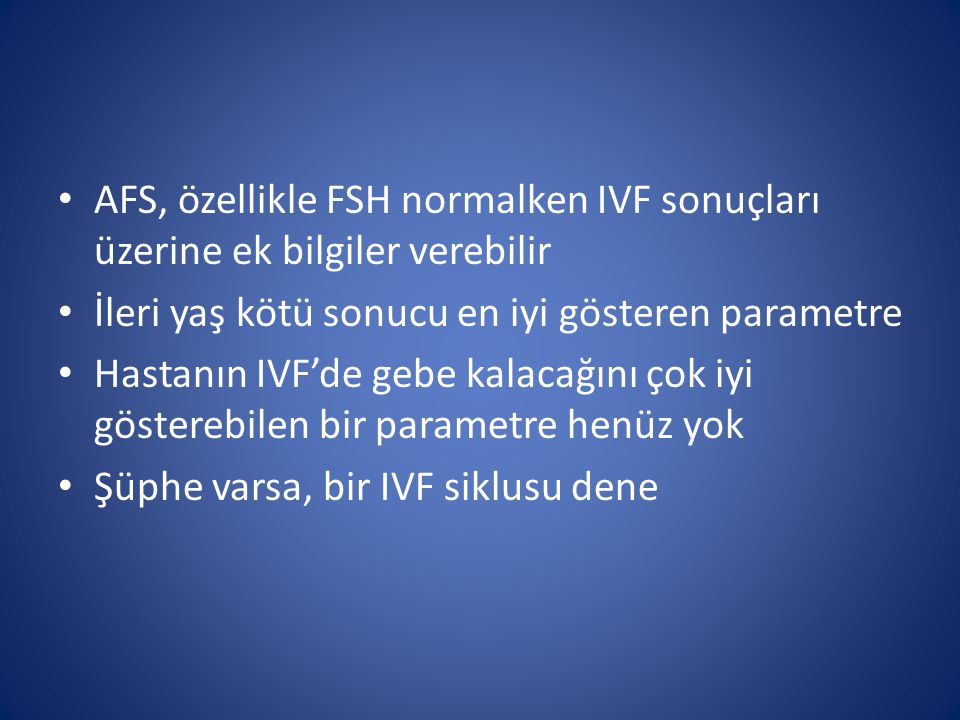 AFS, özellikle FSH normalken IVF sonuçları üzerine ek bilgiler verebilir İleri yaş kötü sonucu en iyi gösteren parametre Hastanın IVF'de gebe kalacağı