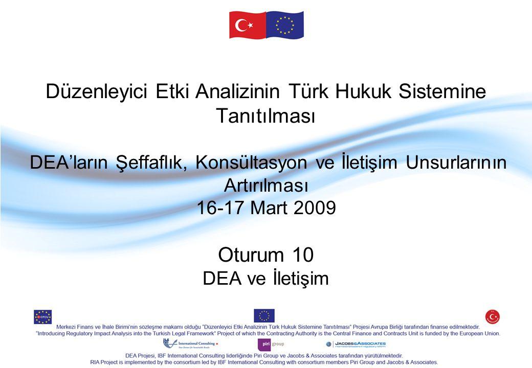Düzenleyici Etki Analizinin Türk Hukuk Sistemine Tanıtılması DEA'ların Şeffaflık, Konsültasyon ve İletişim Unsurlarının Artırılması 16-17 Mart 2009 Oturum 10 DEA ve İletişim