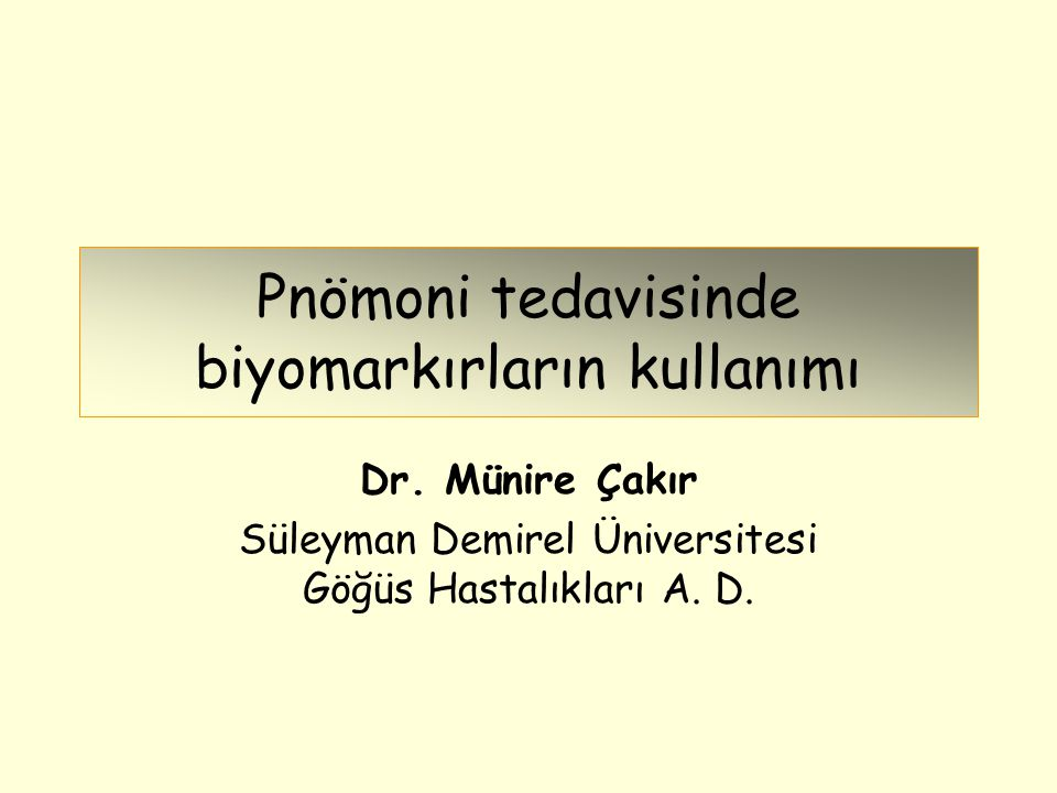 Pnömoni tedavisinde biyomarkırların kullanımı Dr. Münire Çakır Süleyman Demirel Üniversitesi Göğüs Hastalıkları A. D.