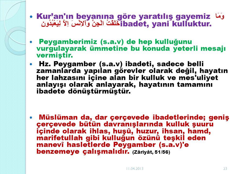 Kur'an'ın beyanına göre yaratılış gayemiz وَمَا خَلَقْتُ الْجِنَّ وَاْلاِنْسَ اِلاَّ لِيَعْبُدُونِ ibadet, yani kulluktur. Peygamberimiz (s.a.v) de he