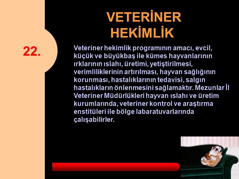 22. VETERİNER HEKİMLİK Veteriner hekimlik programının amacı, evcil, küçük ve büyükbaş ile kümes hayvanlarının ırklarının ıslahı, üretimi, yetiştirilme