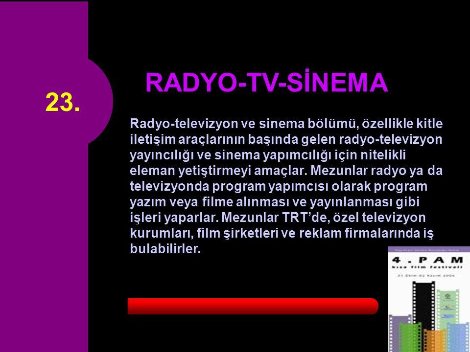 23. RADYO-TV-SİNEMA Radyo-televizyon ve sinema bölümü, özellikle kitle iletişim araçlarının başında gelen radyo-televizyon yayıncılığı ve sinema yapım