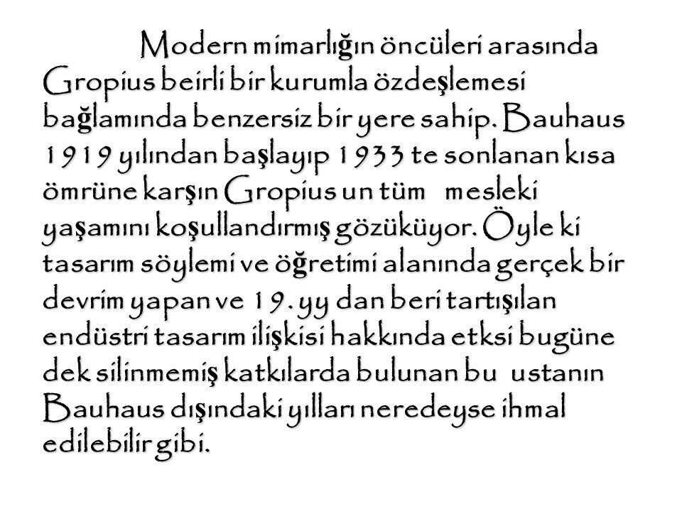 Modern mimarlı ğ ın öncüleri arasında Gropius beirli bir kurumla özde ş lemesi ba ğ lamında benzersiz bir yere sahip. Bauhaus 1919 yılından ba ş layıp