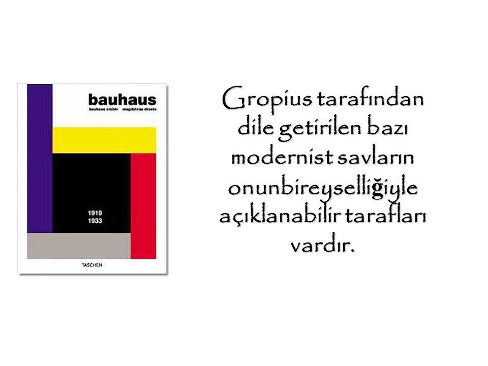 Gropius tarafından dile getirilen bazı modernist savların onunbireyselli ğ iyle açıklanabilir tarafları vardır. …..