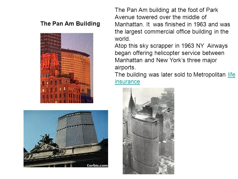 The Pan Am Building The Pan Am building at the foot of Park Avenue towered over the middle of Manhattan. It was finished in 1963 and was the largest c