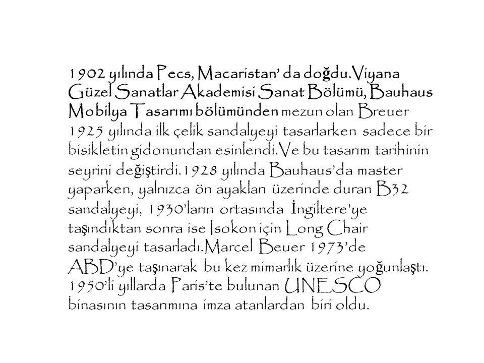 1902 yılında Pecs, Macaristan' da do ğ du.Viyana Güzel Sanatlar Akademisi Sanat Bölümü, Bauhaus Mobilya Tasarımı bölümünden mezun olan Breuer 1925 yıl