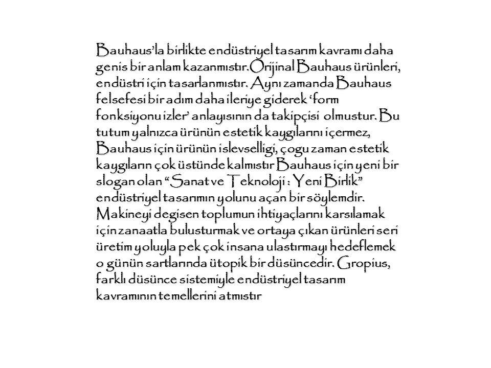Bauhaus'la birlikte endüstriyel tasarım kavramı daha genis bir anlam kazanmıstır.Orijinal Bauhaus ürünleri, endüstri için tasarlanmıstır. Aynı zamanda