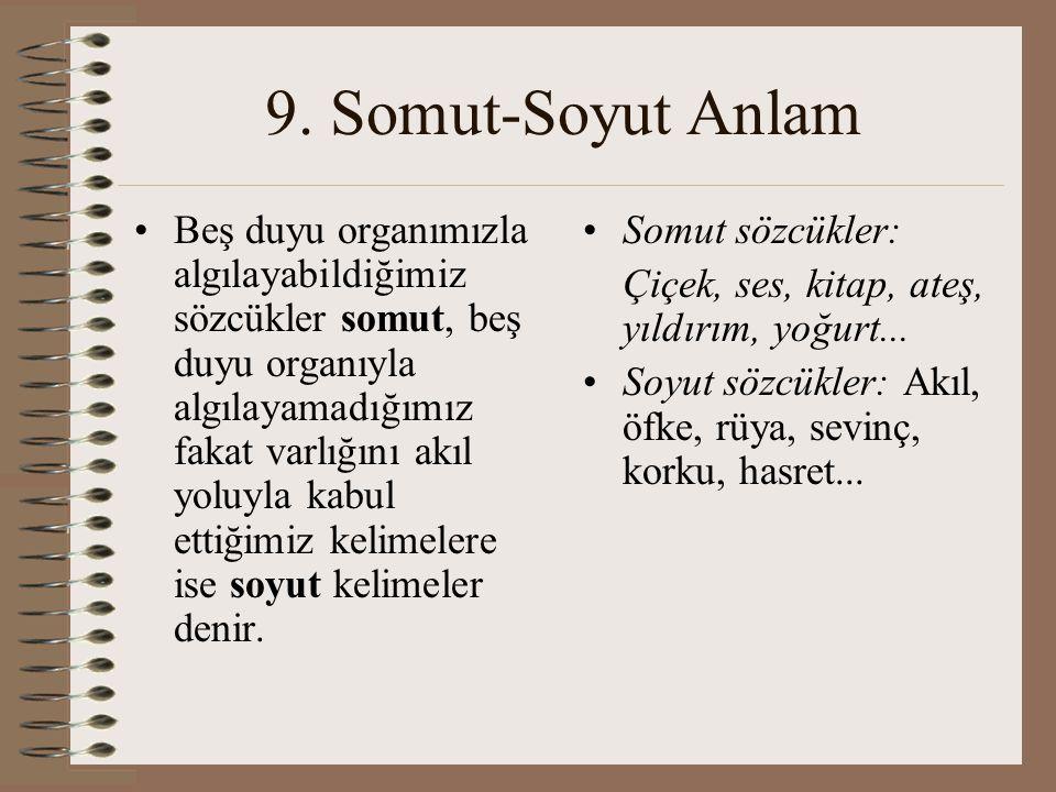 9. Somut-Soyut Anlam Beş duyu organımızla algılayabildiğimiz sözcükler somut, beş duyu organıyla algılayamadığımız fakat varlığını akıl yoluyla kabul