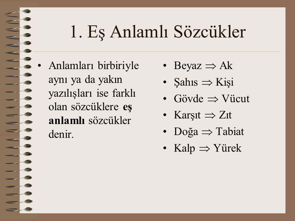 1. Eş Anlamlı Sözcükler Anlamları birbiriyle aynı ya da yakın yazılışları ise farklı olan sözcüklere eş anlamlı sözcükler denir. Beyaz  Ak Şahıs  Ki