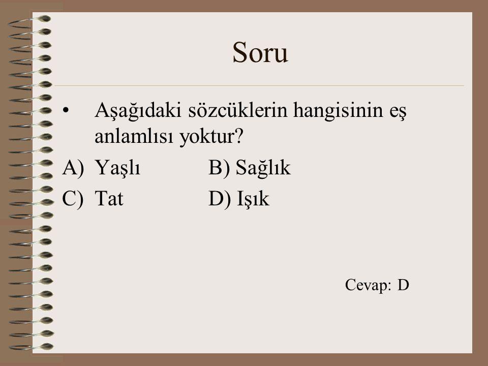 Soru Aşağıdaki sözcüklerin hangisinin eş anlamlısı yoktur? A)YaşlıB) Sağlık C)TatD) Işık Cevap: D