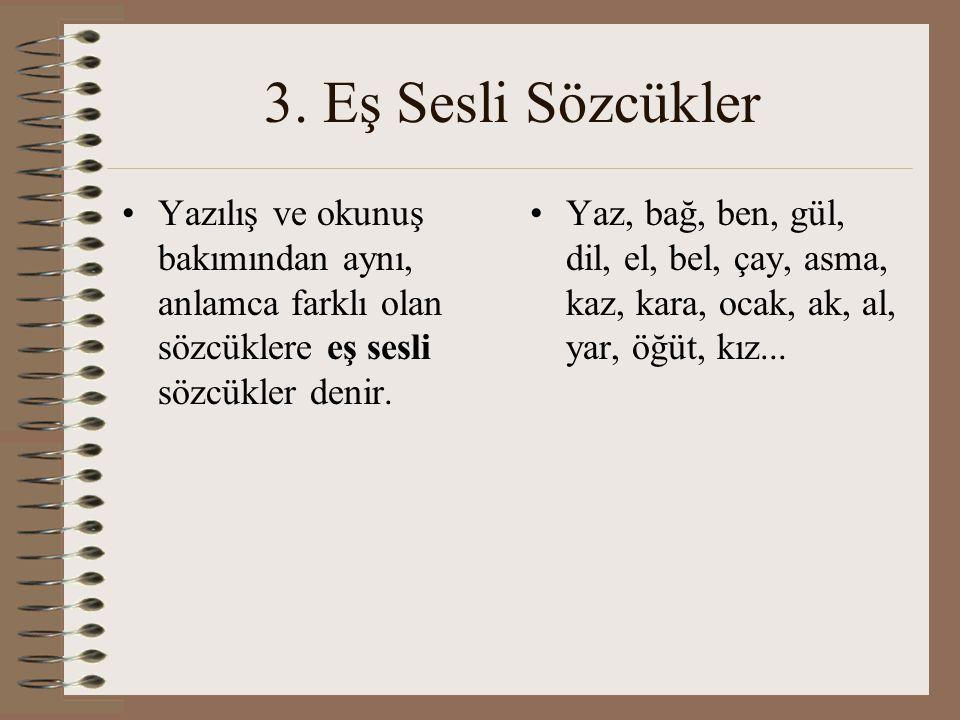 3. Eş Sesli Sözcükler Yazılış ve okunuş bakımından aynı, anlamca farklı olan sözcüklere eş sesli sözcükler denir. Yaz, bağ, ben, gül, dil, el, bel, ça