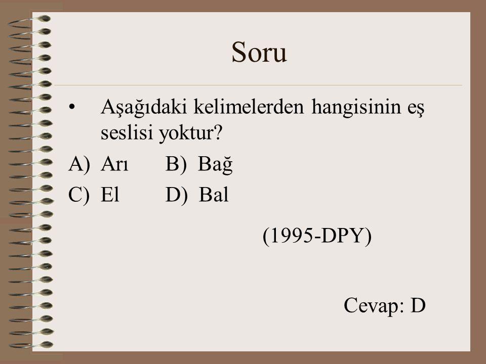 Soru Aşağıdaki kelimelerden hangisinin eş seslisi yoktur? A)Arı B) Bağ C)ElD) Bal (1995-DPY) Cevap: D