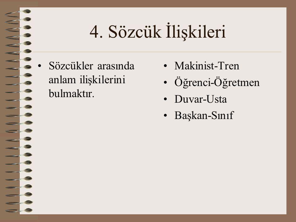4. Sözcük İlişkileri Sözcükler arasında anlam ilişkilerini bulmaktır. Makinist-Tren Öğrenci-Öğretmen Duvar-Usta Başkan-Sınıf
