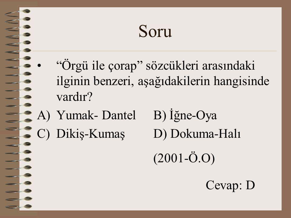 """Soru """"Örgü ile çorap"""" sözcükleri arasındaki ilginin benzeri, aşağıdakilerin hangisinde vardır? A)Yumak- DantelB) İğne-Oya C)Dikiş-KumaşD) Dokuma-Halı"""