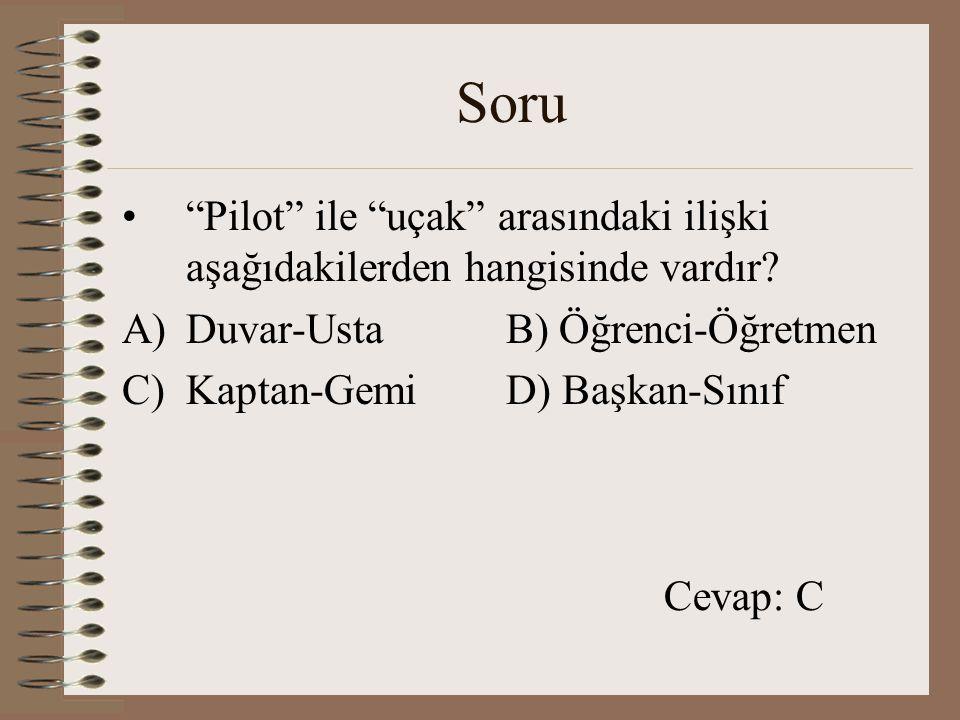 """Soru """"Pilot"""" ile """"uçak"""" arasındaki ilişki aşağıdakilerden hangisinde vardır? A)Duvar-UstaB) Öğrenci-Öğretmen C)Kaptan-GemiD) Başkan-Sınıf Cevap: C"""
