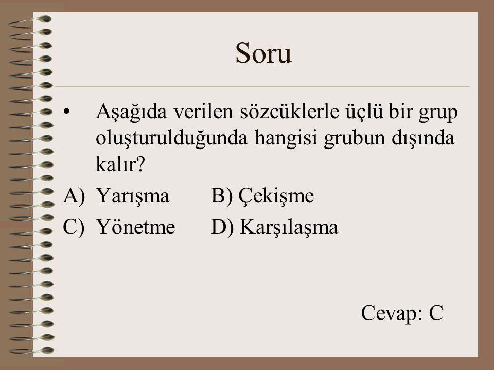 Soru Aşağıda verilen sözcüklerle üçlü bir grup oluşturulduğunda hangisi grubun dışında kalır? A)YarışmaB) Çekişme C)YönetmeD) Karşılaşma Cevap: C