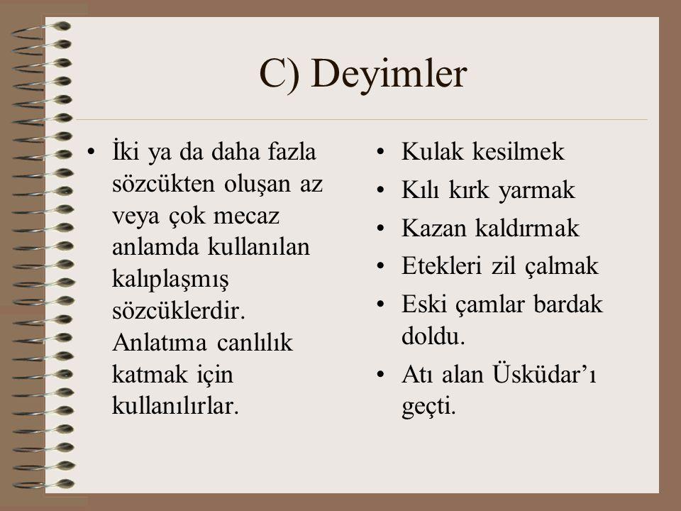 C) Deyimler İki ya da daha fazla sözcükten oluşan az veya çok mecaz anlamda kullanılan kalıplaşmış sözcüklerdir. Anlatıma canlılık katmak için kullanı