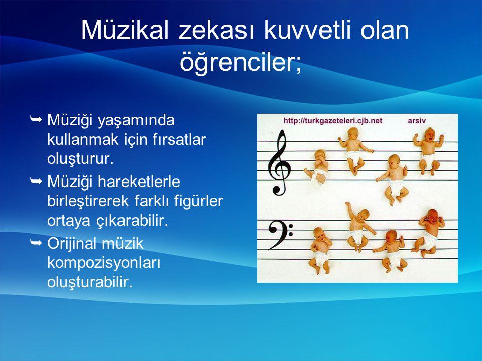 Müzikal zekası kuvvetli olan öğrenciler;  Müziği yaşamında kullanmak için fırsatlar oluşturur.