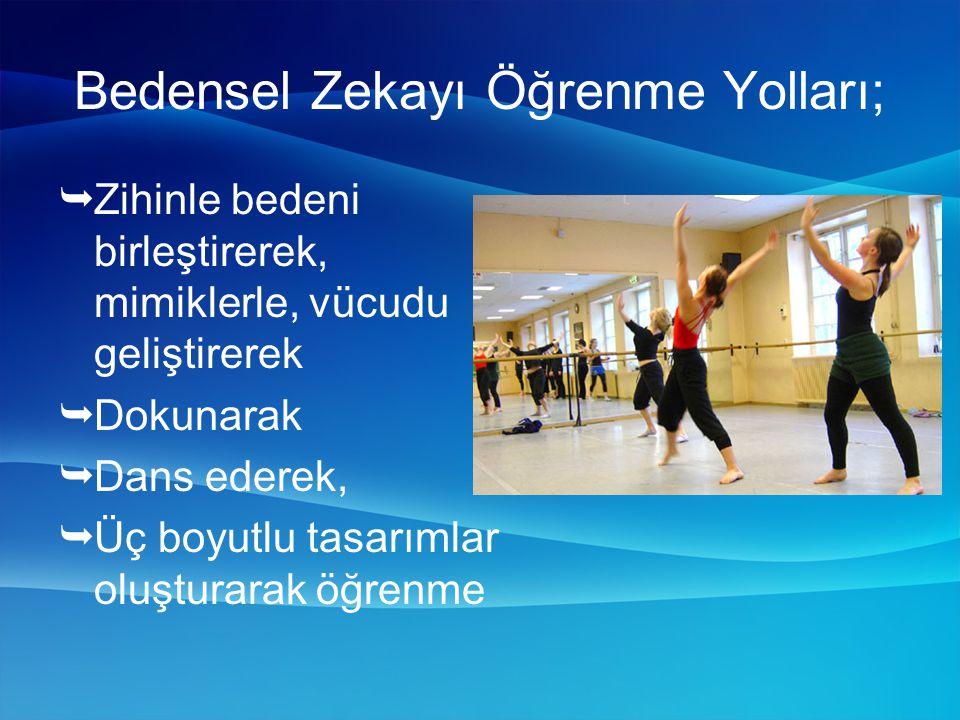Bedensel Zekayı Öğrenme Yolları;  Zihinle bedeni birleştirerek, mimiklerle, vücudu geliştirerek  Dokunarak  Dans ederek,  Üç boyutlu tasarımlar oluşturarak öğrenme