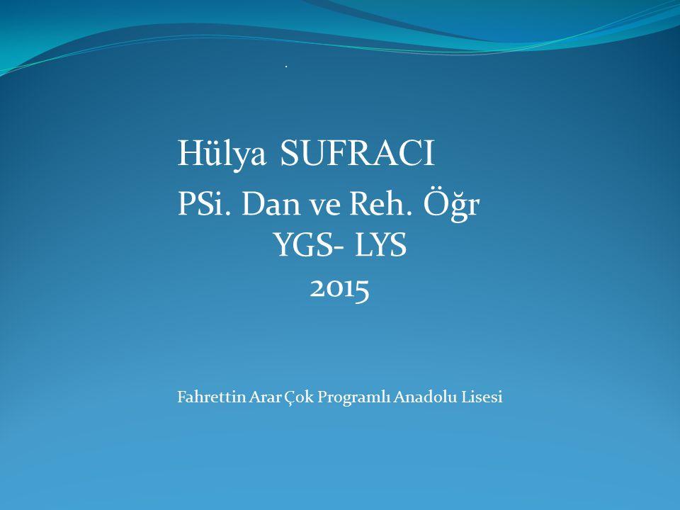 . Hülya SUFRACI PSi. Dan ve Reh. Öğr YGS- LYS 2015 Fahrettin Arar Çok Programlı Anadolu Lisesi