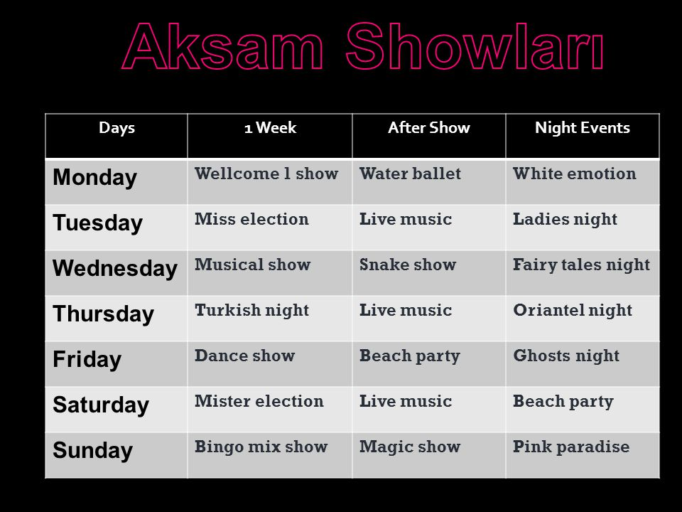 Days1 WeekAfter ShowNight Events Monday Wellcome 1 showWater balletWhite emotion Tuesday Miss electionLive musicLadies night Wednesday Musical showSnake showFairy tales night Thursday Turkish nightLive musicOriantel night Friday Dance showBeach partyGhosts night Saturday Mister electionLive musicBeach party Sunday Bingo mix showMagic showPink paradise
