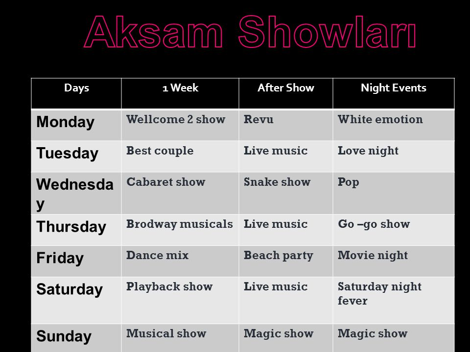 Days1 WeekAfter ShowNight Events Monday Wellcome 2 showRevuWhite emotion Tuesday Best coupleLive musicLove night Wednesda y Cabaret showSnake showPop