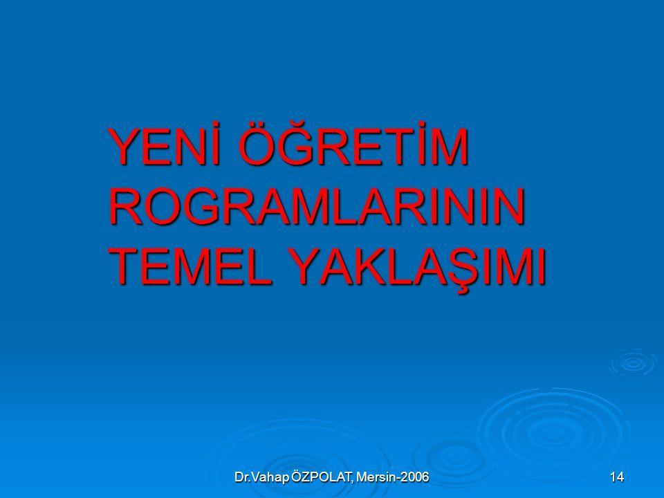 Dr.Vahap ÖZPOLAT, Mersin-200614 YENİ ÖĞRETİM ROGRAMLARININ TEMEL YAKLAŞIMI