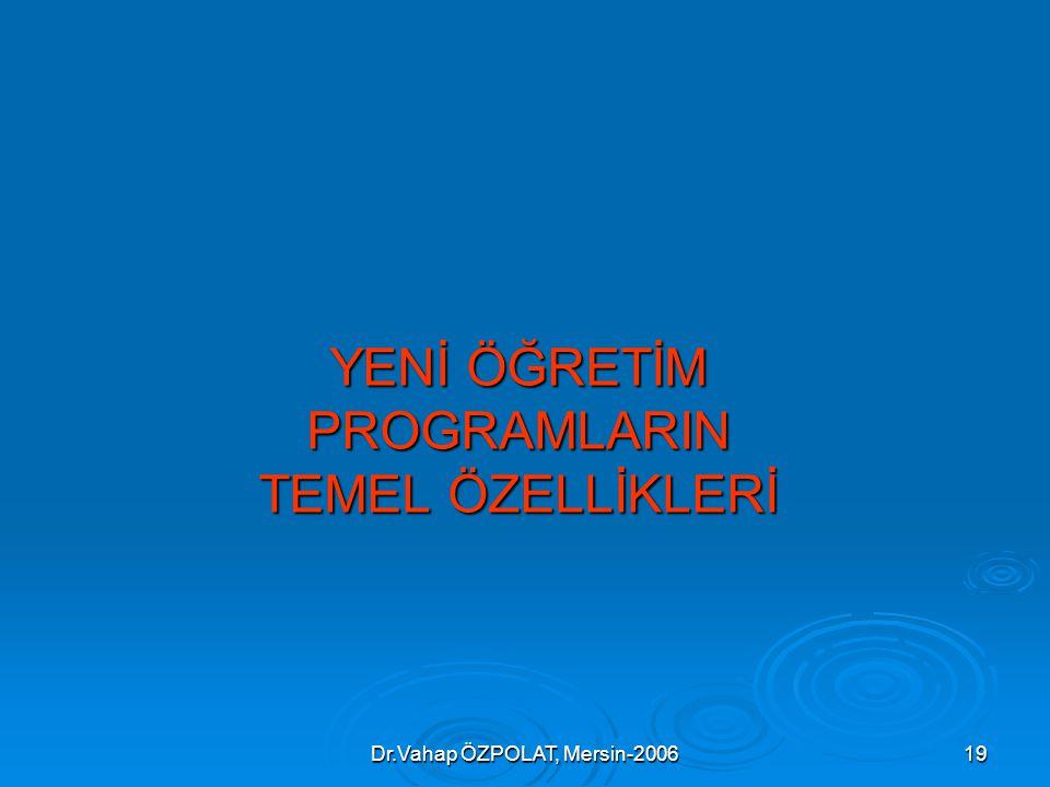 Dr.Vahap ÖZPOLAT, Mersin-200619 YENİ ÖĞRETİM PROGRAMLARIN TEMEL ÖZELLİKLERİ