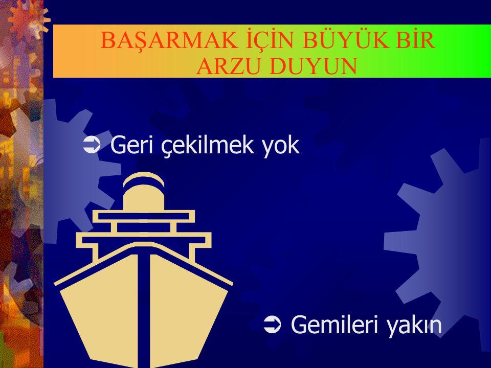  Geri çekilmek yok  Gemileri yakın BAŞARMAK İÇİN BÜYÜK BİR ARZU DUYUN