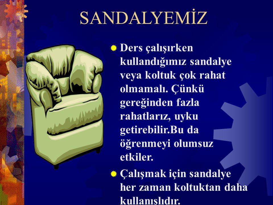 SANDALYEMİZ  Ders çalışırken kullandığımız sandalye veya koltuk çok rahat olmamalı. Çünkü gereğinden fazla rahatlarız, uyku getirebilir.Bu da öğrenme