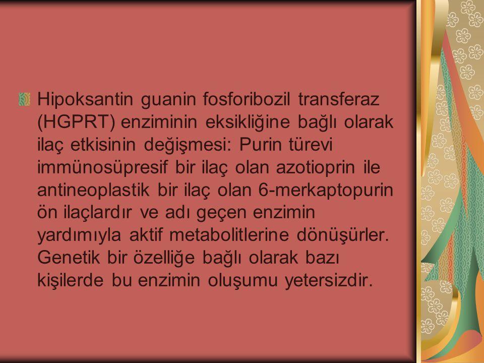 Hipoksantin guanin fosforibozil transferaz (HGPRT) enziminin eksikliğine bağlı olarak ilaç etkisinin değişmesi: Purin türevi immünosüpresif bir ilaç o