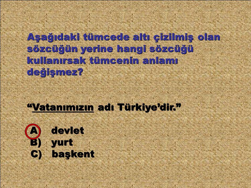 """Aşağıdaki tümcede altı çizilmiş olan sözcüğün yerine hangi sözcüğü kullanırsak tümcenin anlamı değişmez? """"Vatanımızın adı Türkiye'dir."""" A) devlet B) y"""