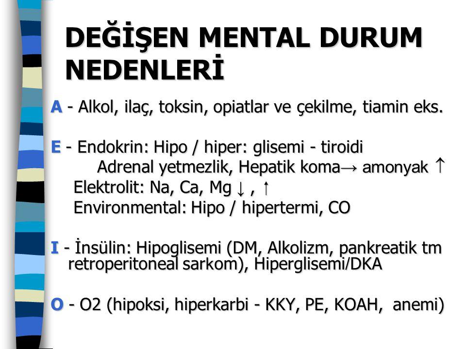 DEĞİŞEN MENTAL DURUM NEDENLERİ A - Alkol, ilaç, toksin, opiatlar ve çekilme, tiamin eks. E - Endokrin: Hipo / hiper: glisemi - tiroidi Adrenal yetmezl