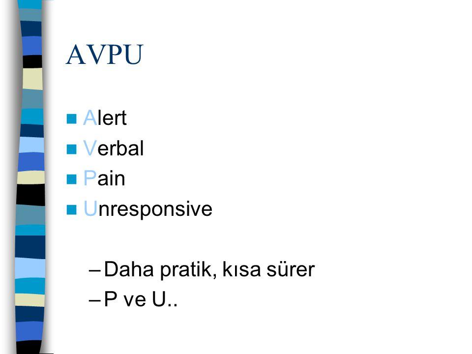 AVPU Alert Verbal Pain Unresponsive –Daha pratik, kısa sürer –P ve U..