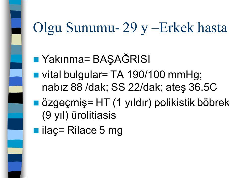 Olgu Sunumu- 29 y –Erkek hasta Yakınma= BAŞAĞRISI vital bulgular= TA 190/100 mmHg; nabız 88 /dak; SS 22/dak; ateş 36.5C özgeçmiş= HT (1 yıldır) poliki