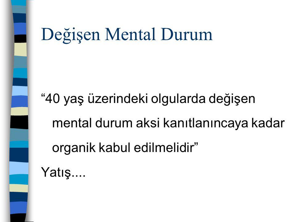 """""""40 yaş üzerindeki olgularda değişen mental durum aksi kanıtlanıncaya kadar organik kabul edilmelidir"""" Yatış.... Değişen Mental Durum"""