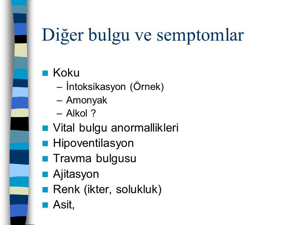 Diğer bulgu ve semptomlar Koku –İntoksikasyon (Örnek) –Amonyak –Alkol ? Vital bulgu anormallikleri Hipoventilasyon Travma bulgusu Ajitasyon Renk (ikte