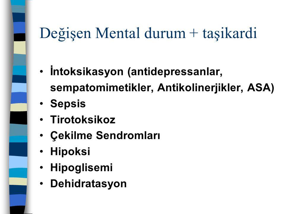Değişen Mental durum + taşikardi İntoksikasyon (antidepressanlar, sempatomimetikler, Antikolinerjikler, ASA) Sepsis Tirotoksikoz Çekilme Sendromları H