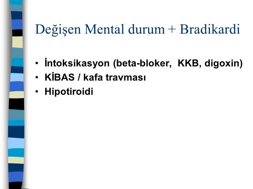 Değişen Mental durum + Bradikardi İntoksikasyon (beta-bloker, KKB, digoxin) KİBAS / kafa travması Hipotiroidi