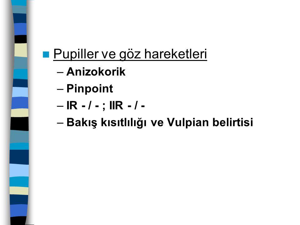 Pupiller ve göz hareketleri –Anizokorik –Pinpoint –IR - / - ; IIR - / - –Bakış kısıtlılığı ve Vulpian belirtisi
