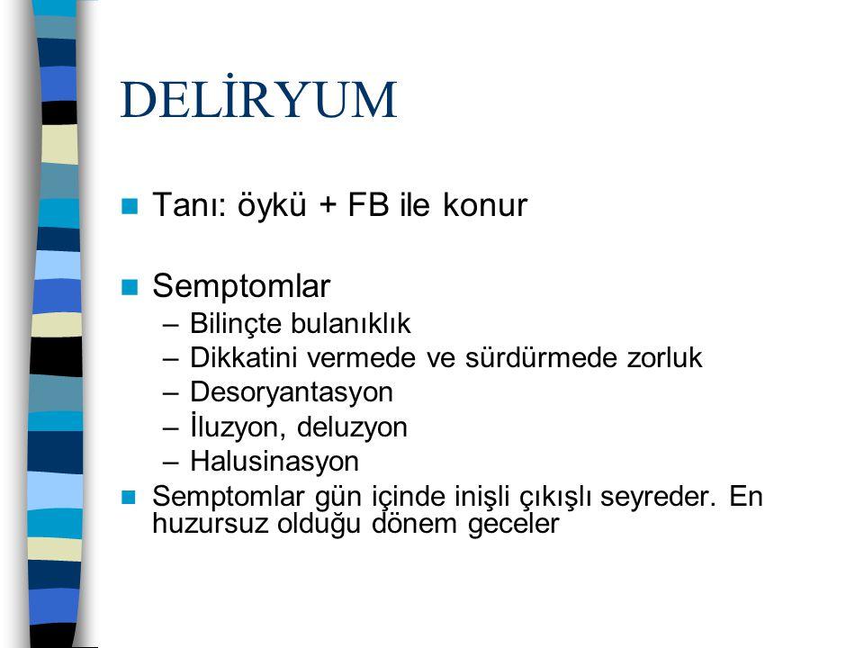 DELİRYUM Tanı: öykü + FB ile konur Semptomlar –Bilinçte bulanıklık –Dikkatini vermede ve sürdürmede zorluk –Desoryantasyon –İluzyon, deluzyon –Halusin